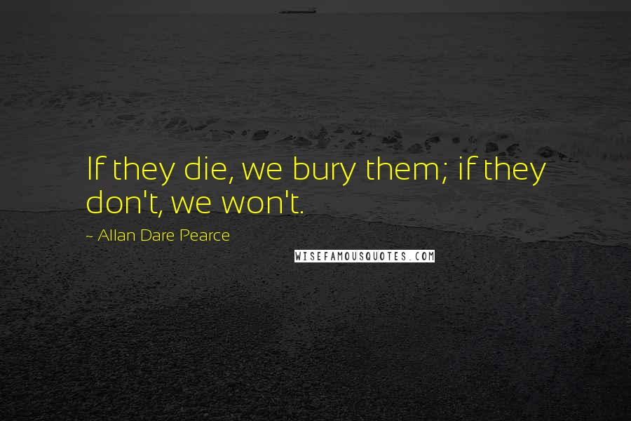 Allan Dare Pearce quotes: If they die, we bury them; if they don't, we won't.