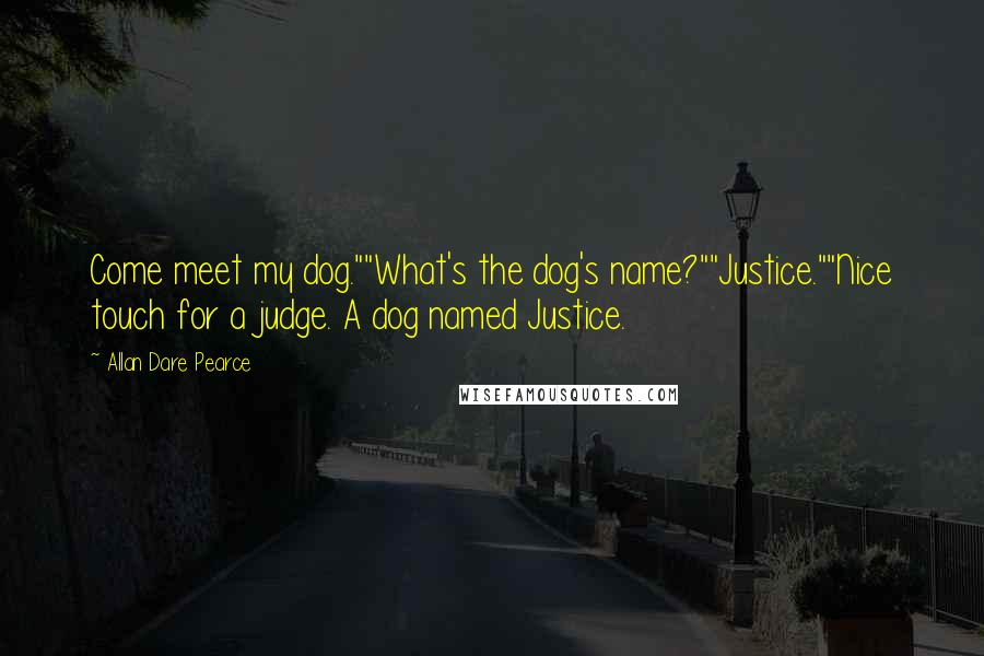 """Allan Dare Pearce quotes: Come meet my dog.""""""""What's the dog's name?""""""""Justice.""""""""Nice touch for a judge. A dog named Justice."""