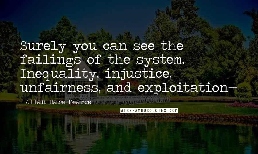 Allan Dare Pearce quotes: Surely you can see the failings of the system. Inequality, injustice, unfairness, and exploitation--
