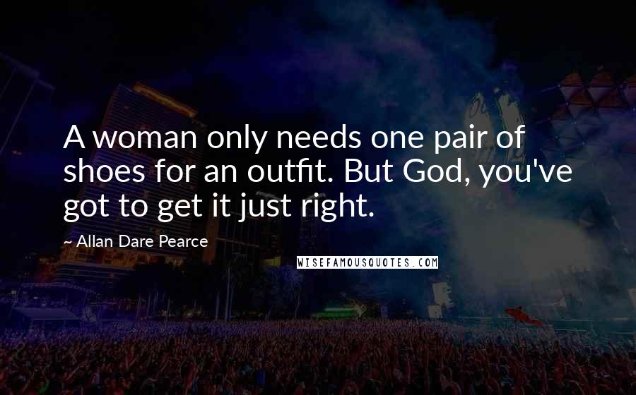 Allan Dare Pearce quotes: A woman only needs one pair of shoes for an outfit. But God, you've got to get it just right.