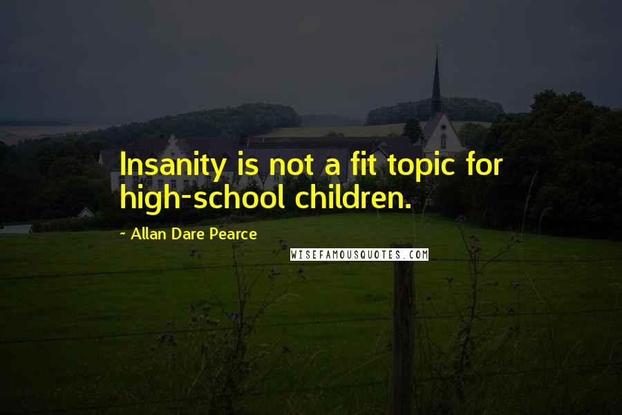Allan Dare Pearce quotes: Insanity is not a fit topic for high-school children.