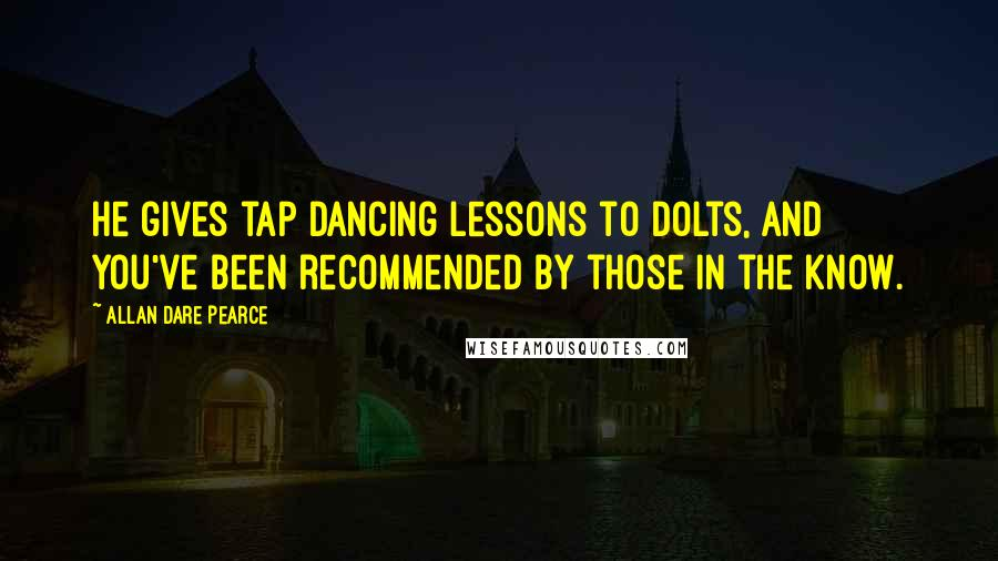 Allan Dare Pearce quotes: He gives tap dancing lessons to dolts, and you've been recommended by those in the know.