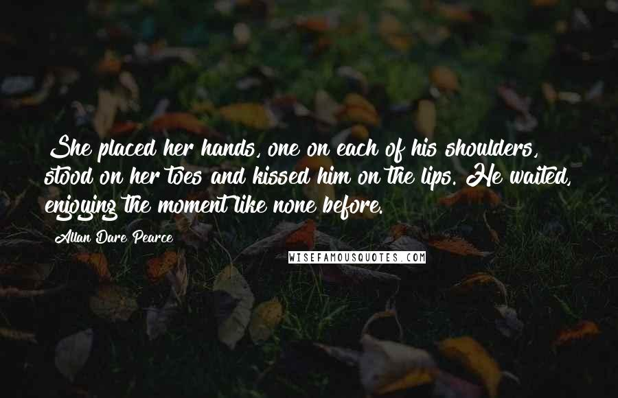 Allan Dare Pearce quotes: She placed her hands, one on each of his shoulders, stood on her toes and kissed him on the lips. He waited, enjoying the moment like none before.