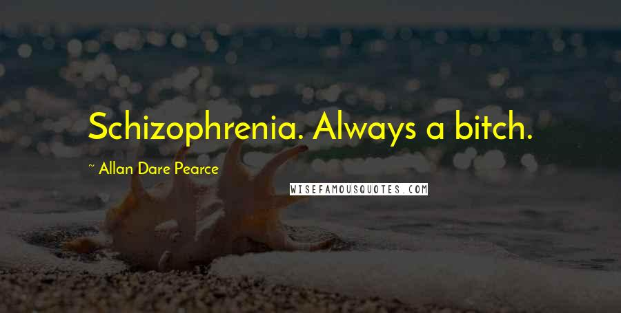Allan Dare Pearce quotes: Schizophrenia. Always a bitch.