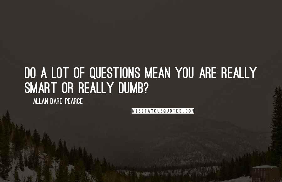 Allan Dare Pearce quotes: Do a lot of questions mean you are really smart or really dumb?