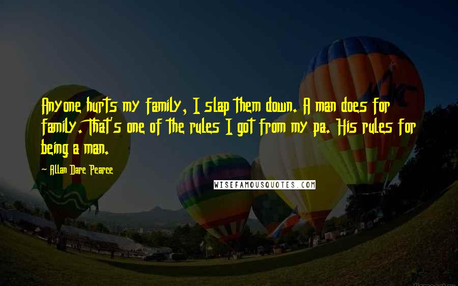 Allan Dare Pearce quotes: Anyone hurts my family, I slap them down. A man does for family. That's one of the rules I got from my pa. His rules for being a man.