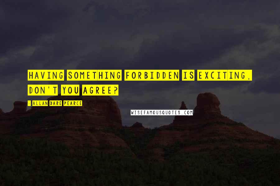 Allan Dare Pearce quotes: Having something forbidden is exciting, don't you agree?