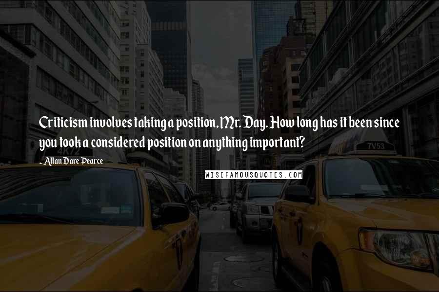 Allan Dare Pearce quotes: Criticism involves taking a position, Mr. Day. How long has it been since you took a considered position on anything important?