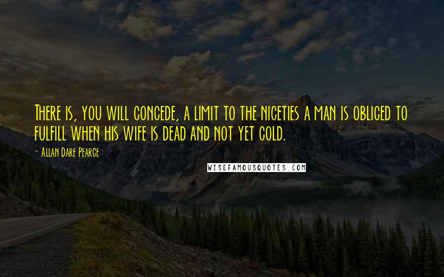 Allan Dare Pearce quotes: There is, you will concede, a limit to the niceties a man is obliged to fulfill when his wife is dead and not yet cold.