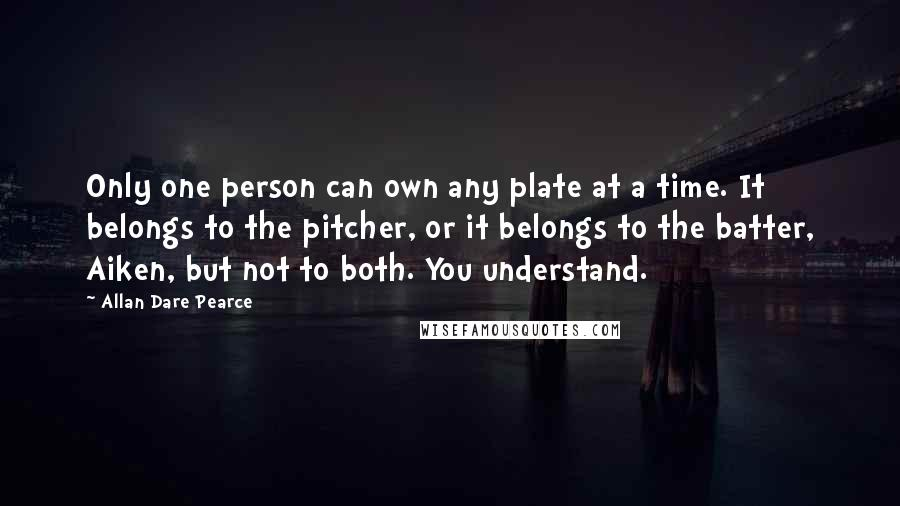 Allan Dare Pearce quotes: Only one person can own any plate at a time. It belongs to the pitcher, or it belongs to the batter, Aiken, but not to both. You understand.