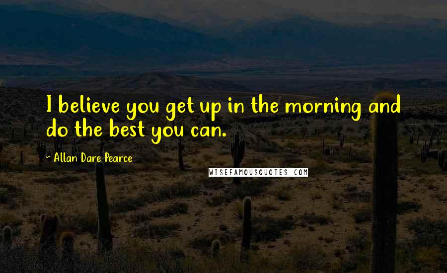 Allan Dare Pearce quotes: I believe you get up in the morning and do the best you can.