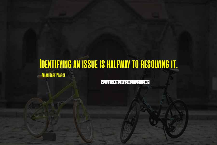Allan Dare Pearce quotes: Identifying an issue is halfway to resolving it.