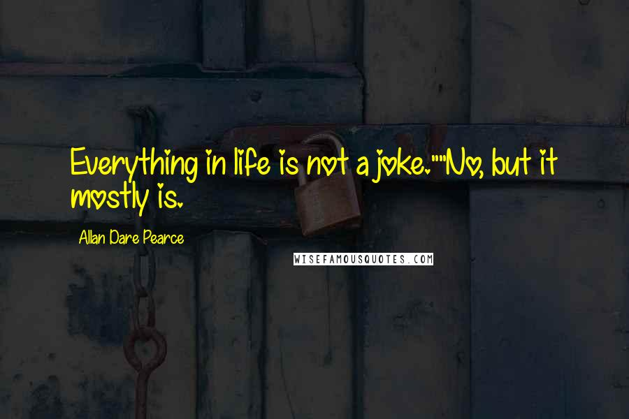 """Allan Dare Pearce quotes: Everything in life is not a joke.""""""""No, but it mostly is."""