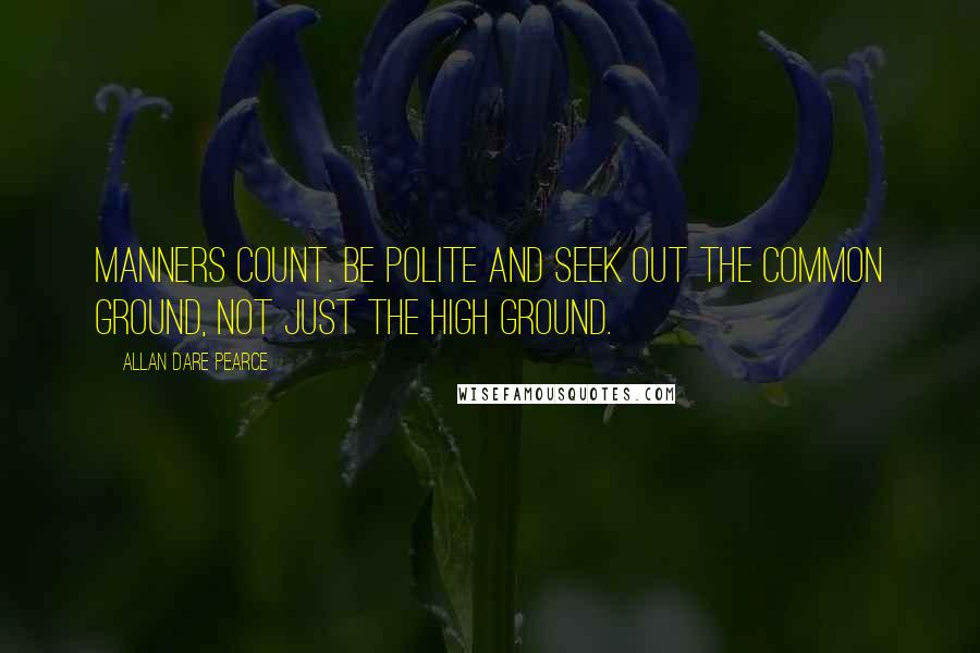 Allan Dare Pearce quotes: Manners count. Be polite and seek out the common ground, not just the high ground.