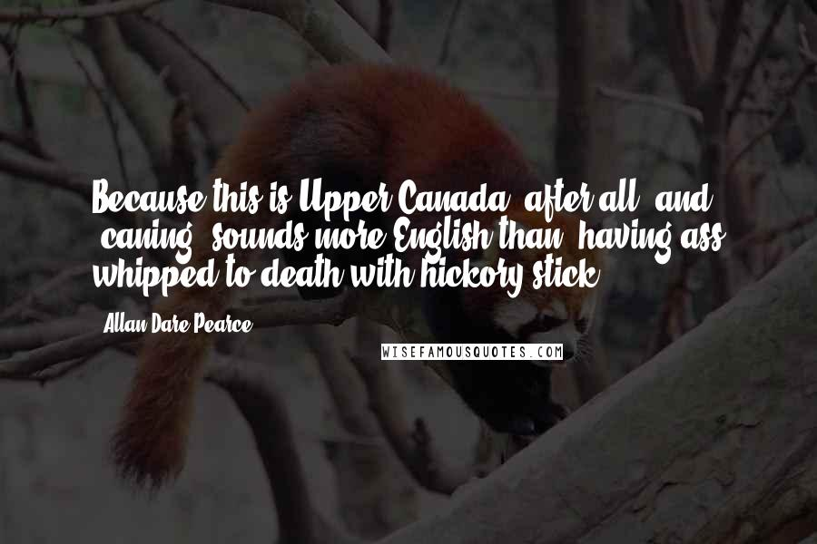 Allan Dare Pearce quotes: Because this is Upper Canada, after all, and 'caning' sounds more English than 'having ass whipped to death with hickory stick.