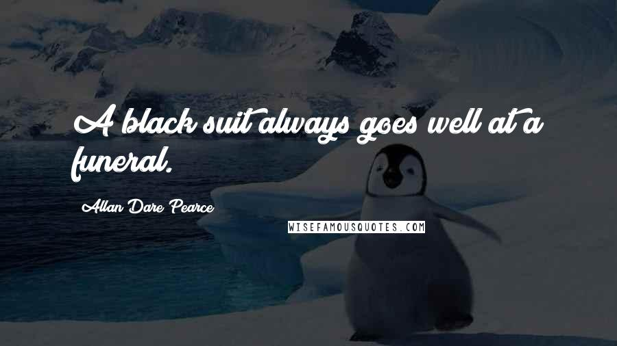 Allan Dare Pearce quotes: A black suit always goes well at a funeral.