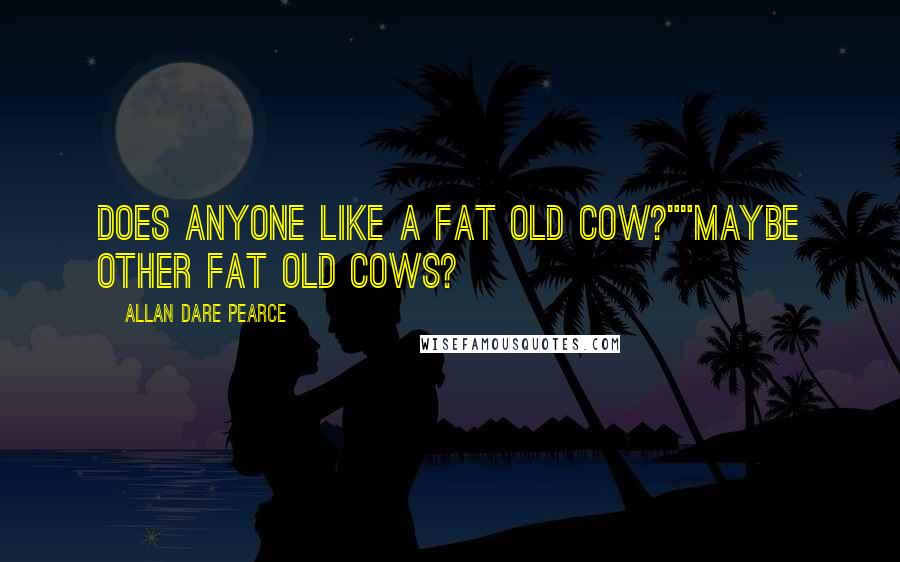 """Allan Dare Pearce quotes: Does anyone like a fat old cow?""""""""Maybe other fat old cows?"""