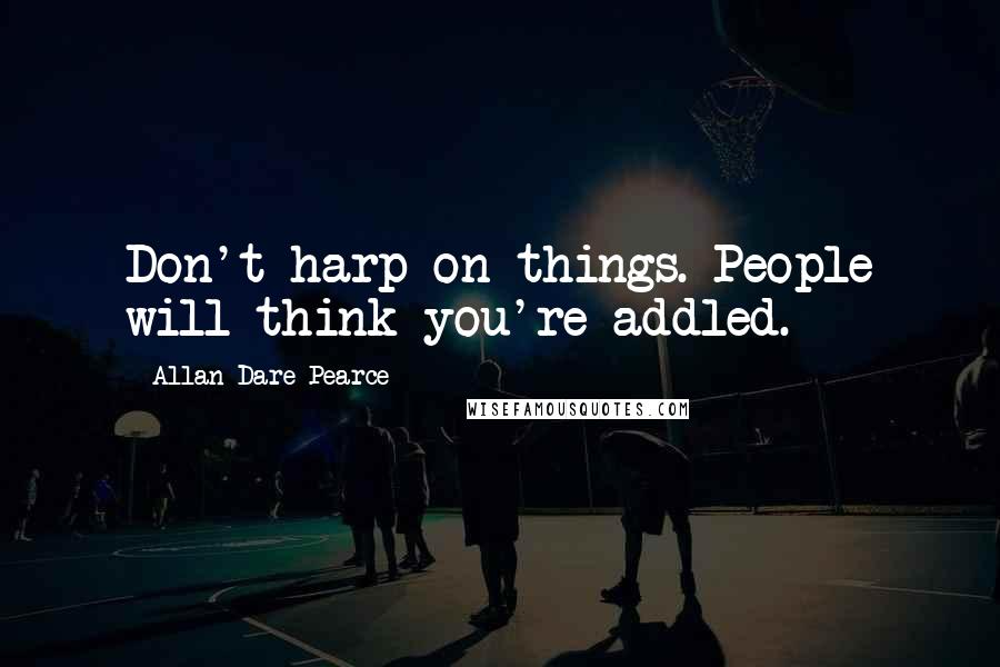Allan Dare Pearce quotes: Don't harp on things. People will think you're addled.