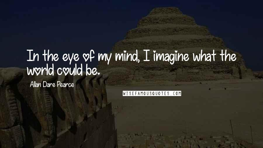 Allan Dare Pearce quotes: In the eye of my mind, I imagine what the world could be.
