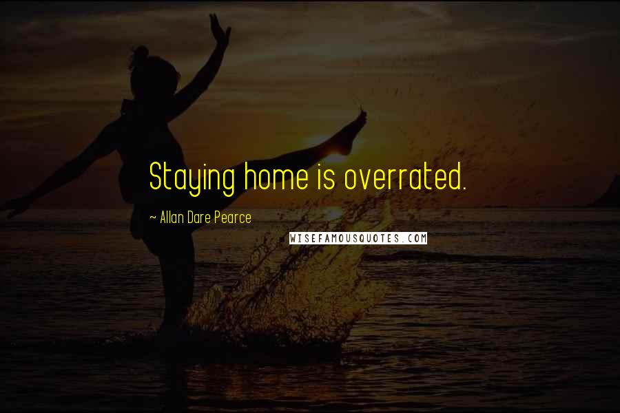 Allan Dare Pearce quotes: Staying home is overrated.