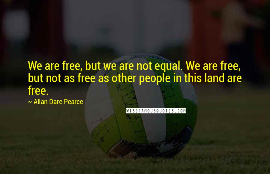 Allan Dare Pearce quotes: We are free, but we are not equal. We are free, but not as free as other people in this land are free.