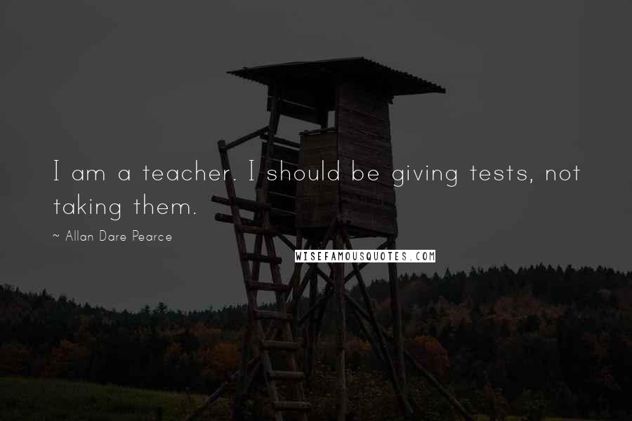Allan Dare Pearce quotes: I am a teacher. I should be giving tests, not taking them.