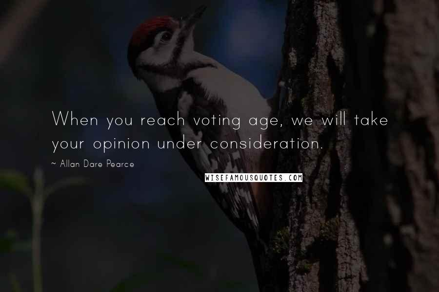 Allan Dare Pearce quotes: When you reach voting age, we will take your opinion under consideration.