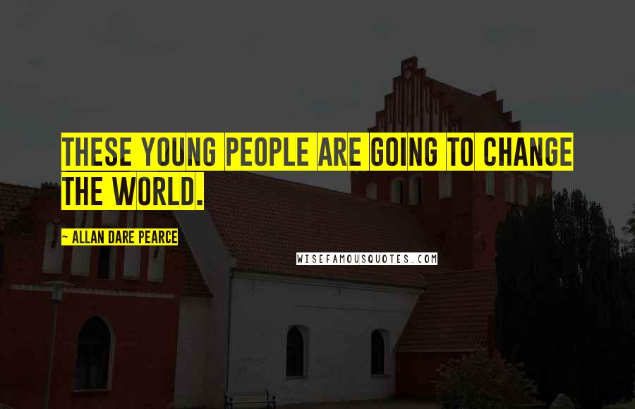 Allan Dare Pearce quotes: These young people are going to change the world.