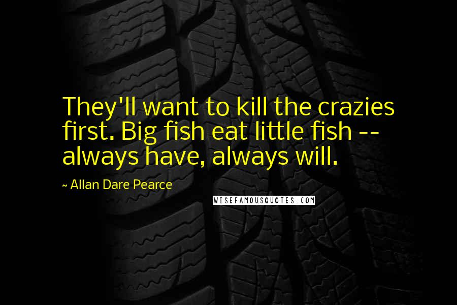 Allan Dare Pearce quotes: They'll want to kill the crazies first. Big fish eat little fish -- always have, always will.