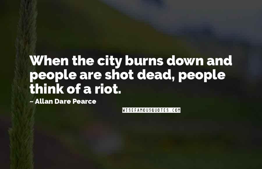 Allan Dare Pearce quotes: When the city burns down and people are shot dead, people think of a riot.