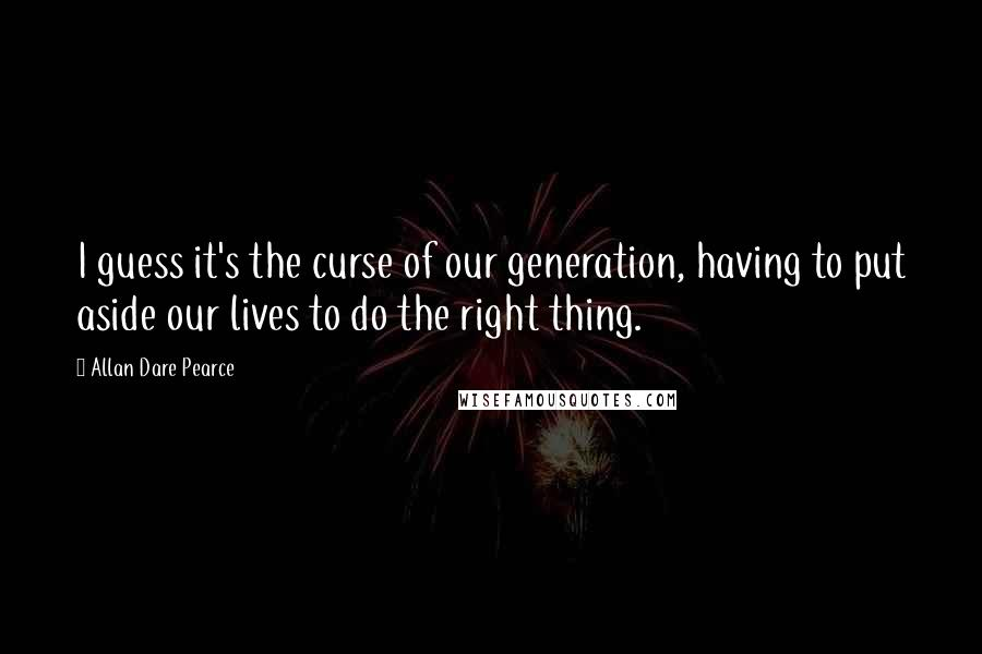 Allan Dare Pearce quotes: I guess it's the curse of our generation, having to put aside our lives to do the right thing.