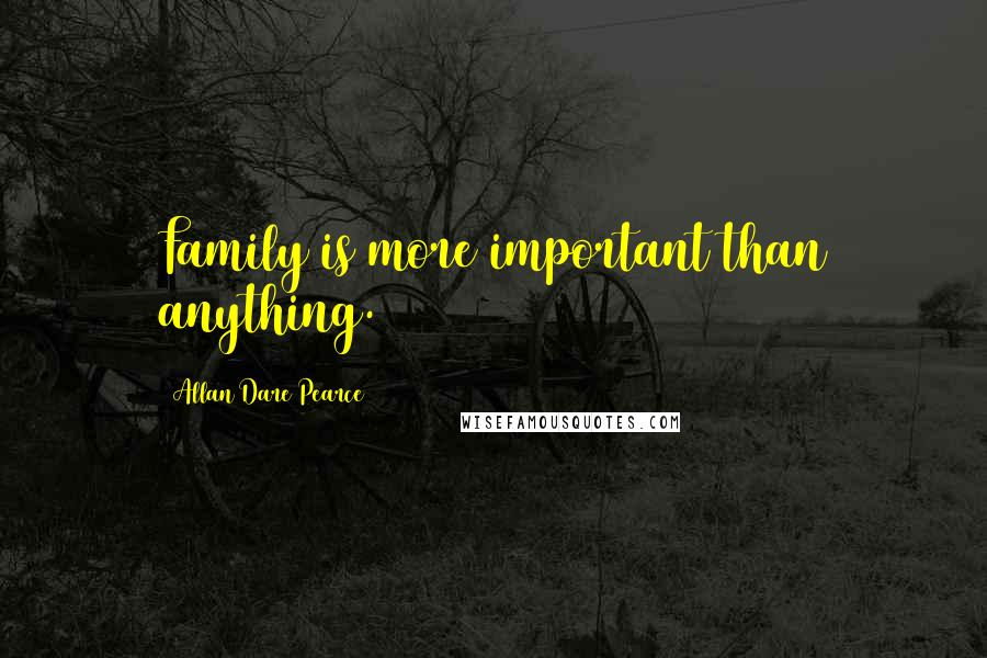 Allan Dare Pearce quotes: Family is more important than anything.