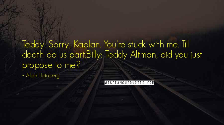 Allan Heinberg quotes: Teddy: Sorry, Kaplan. You're stuck with me. Till death do us part.Billy: Teddy Altman, did you just propose to me?