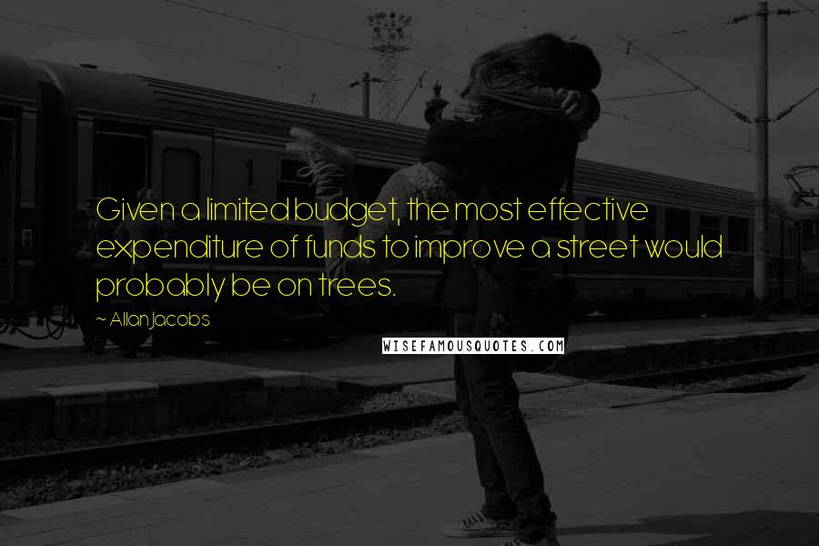 Allan Jacobs quotes: Given a limited budget, the most effective expenditure of funds to improve a street would probably be on trees.
