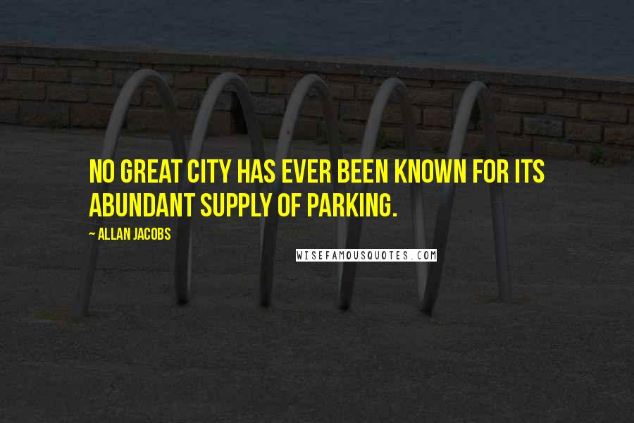 Allan Jacobs quotes: No great city has ever been known for its abundant supply of parking.