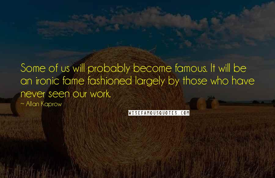 Allan Kaprow quotes: Some of us will probably become famous. It will be an ironic fame fashioned largely by those who have never seen our work.