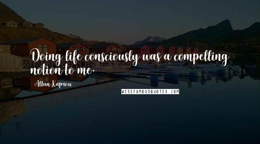 Allan Kaprow quotes: Doing life consciously was a compelling notion to me.