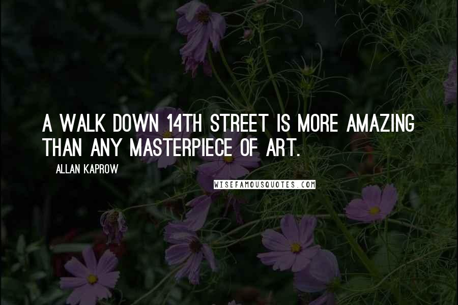 Allan Kaprow quotes: A walk down 14th street is more amazing than any masterpiece of art.