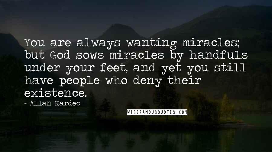 Allan Kardec quotes: You are always wanting miracles; but God sows miracles by handfuls under your feet, and yet you still have people who deny their existence.