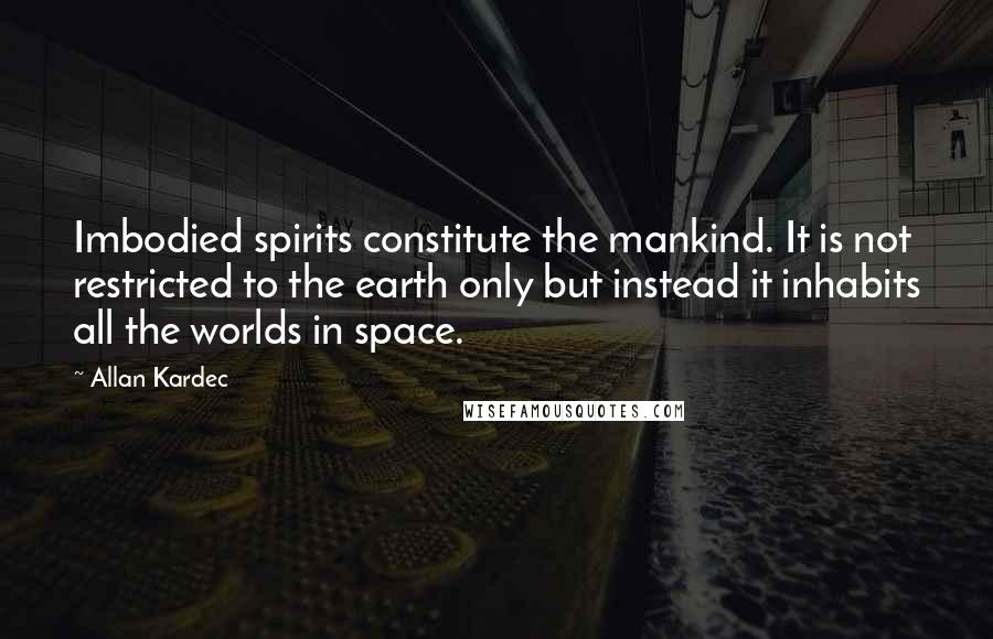Allan Kardec quotes: Imbodied spirits constitute the mankind. It is not restricted to the earth only but instead it inhabits all the worlds in space.
