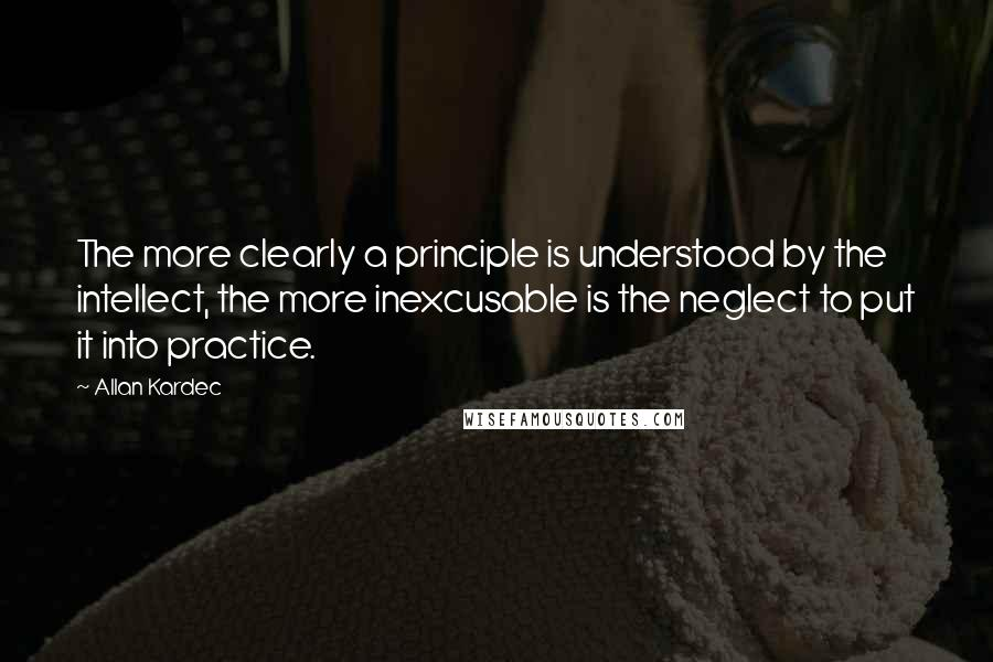 Allan Kardec quotes: The more clearly a principle is understood by the intellect, the more inexcusable is the neglect to put it into practice.