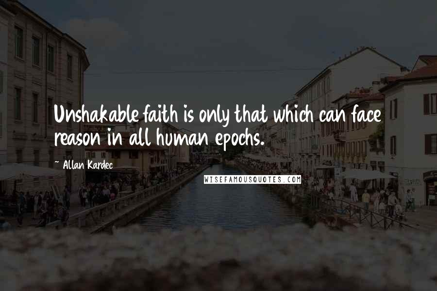 Allan Kardec quotes: Unshakable faith is only that which can face reason in all human epochs.