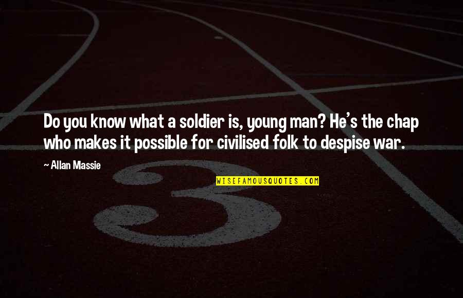 Allan Massie Quotes By Allan Massie: Do you know what a soldier is, young