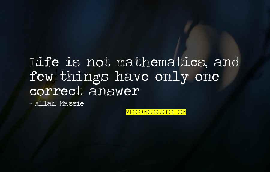 Allan Massie Quotes By Allan Massie: Life is not mathematics, and few things have