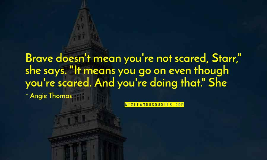 """Allan Massie Quotes By Angie Thomas: Brave doesn't mean you're not scared, Starr,"""" she"""