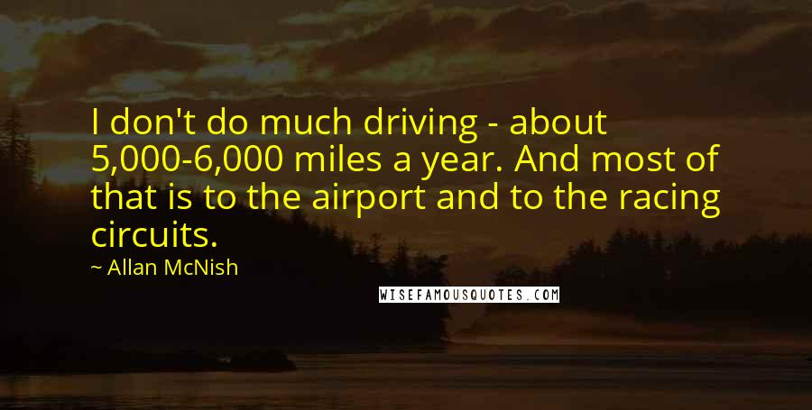 Allan McNish quotes: I don't do much driving - about 5,000-6,000 miles a year. And most of that is to the airport and to the racing circuits.