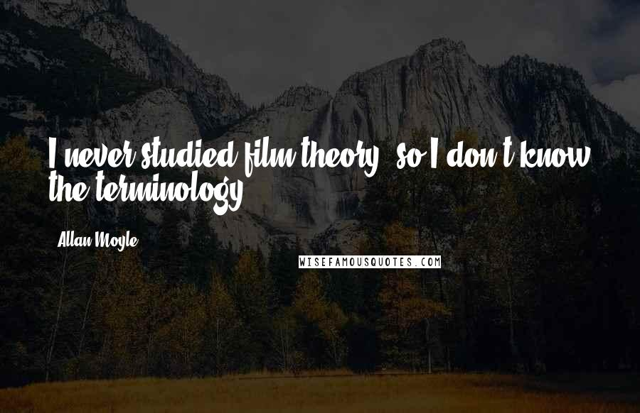 Allan Moyle quotes: I never studied film theory, so I don't know the terminology.
