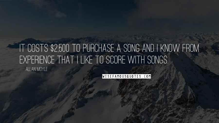 Allan Moyle quotes: It costs $2,500 to purchase a song and I know from experience that I like to score with songs.