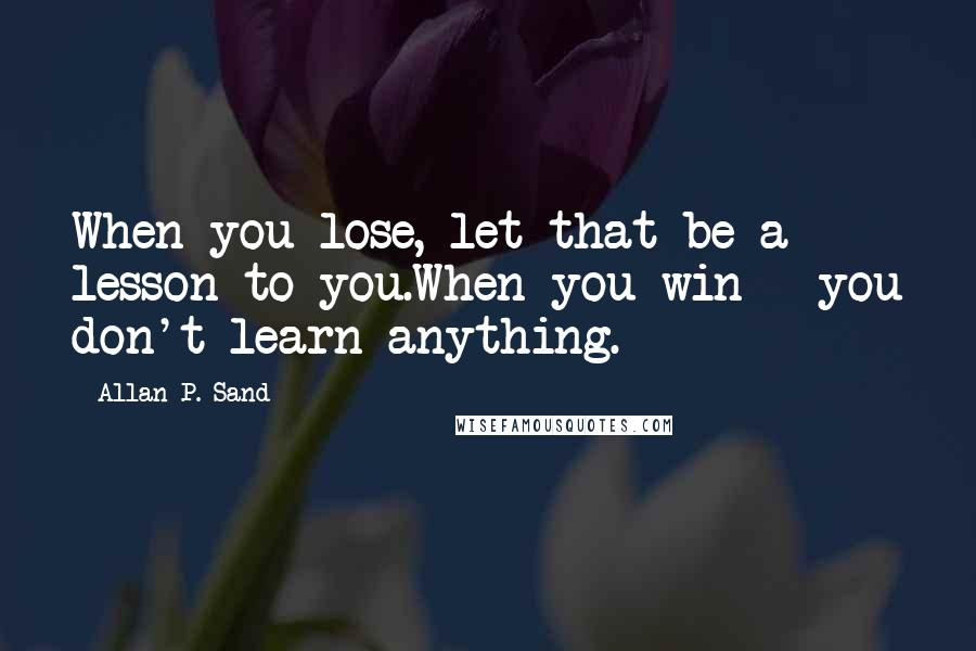 Allan P. Sand quotes: When you lose, let that be a lesson to you.When you win - you don't learn anything.