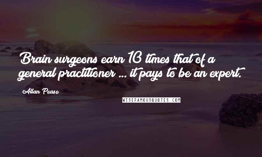 Allan Pease quotes: Brain surgeons earn 10 times that of a general practitioner ... it pays to be an expert.